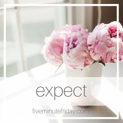 Five Minute Friday: EXPECT