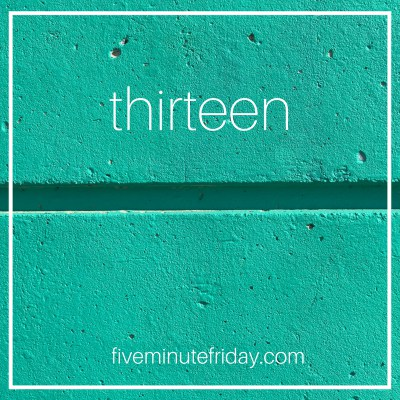 Five Minute Friday: THIRTEEN