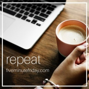 Five Minute Friday Repeat