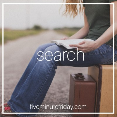 Five Minute Friday: SEARCH