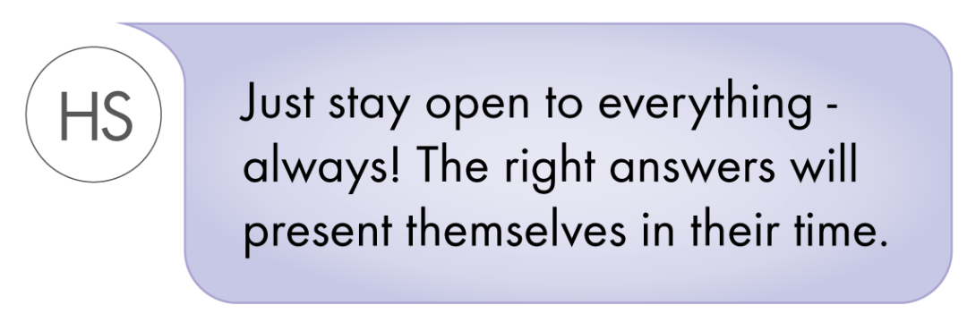 Just stay open to everything - always! The right answers will present themselves in their time.