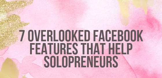 7 Overlooked Facebook Features That Help Solopreneurs