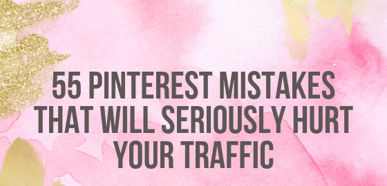 55 Pinterest Mistakes That Will Seriously Hurt Your Traffic