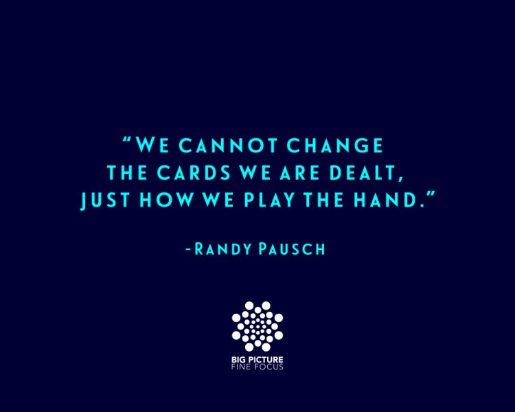 We cannot change the cards we are dealt-Randy Pausch