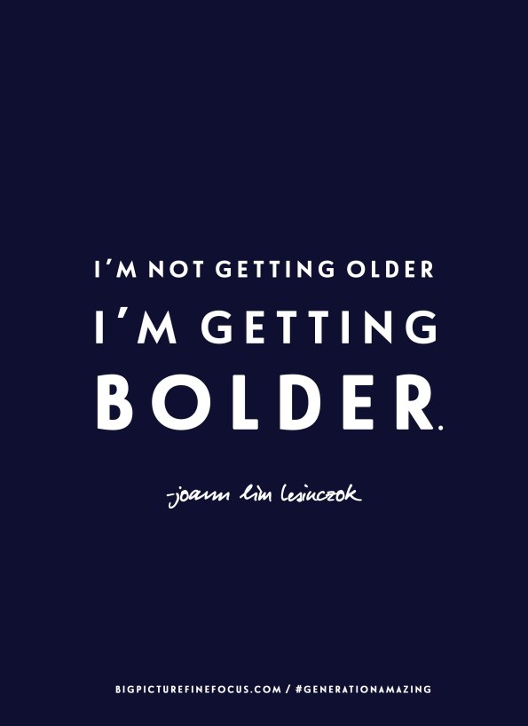 I'm-not-getting-older,-I'm-getting-BOLDER