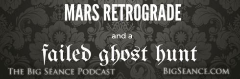 Mars Retrograde and a Failed Ghost Hunt on The Big Séance Podcast: My Paranormal World