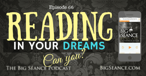 Can you read in your dreams? Episode 66 of The Big Séance Podcast: My Paranormal World - BigSeance.com
