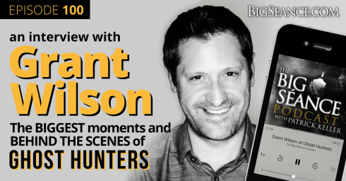 Grant Wilson of Ghost Hunters, the biggest moments and behind the scenes - Big Seance Podcast: My Paranormal World with Patrick Keller, Episode 100 - BigSeance.com