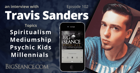 An interview with Clairvoyant Medium Travis Sanders on Spiritualism, Mediumship, Psychic Kids, and Millennials - The Big Seance Podcast: My Paranormal World #102