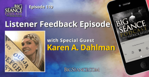 Listener Feedback Episode with Special Guest, Ouija Expert Karen A. Dahlman - The Big Seance Podcast: My Paranormal World #119