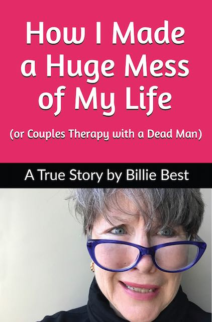 """How I Made a Huge Mess of My Life (or Couples Therapy with a Dead Man) by Billie Best"