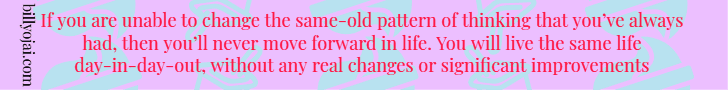 If you are unable to change the same-old pattern of thinking that you've always had, then you'll never move forward in life. You will live the same life day-in-day-out, without any real changes or significant improvements