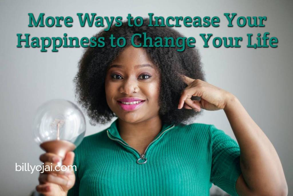 More Ways to Increase Your Happiness to Change Your Life