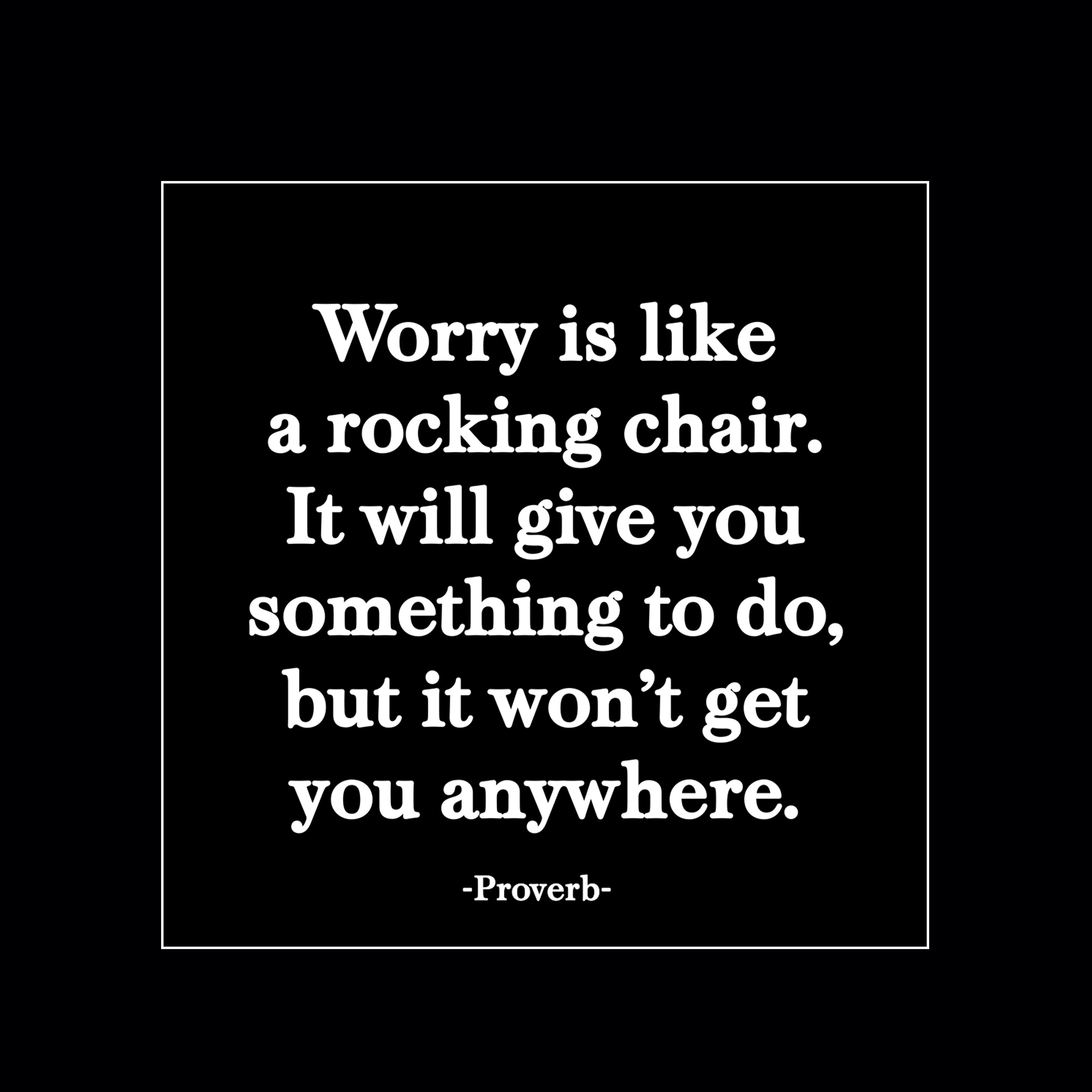 Worry is like a rocking chair. It will give you something to do, but it won´t get you anywhere