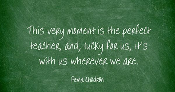 """This says: """"This very moment is the perfect teacher, and, lucky for us, it's with us wherever we are."""" by Pema Chodron"""