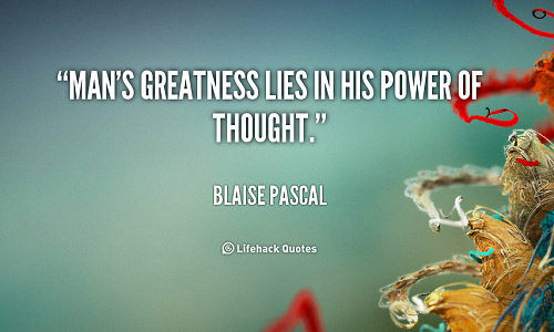 Man's greatness lies in his power of thought - Blaise Pascal