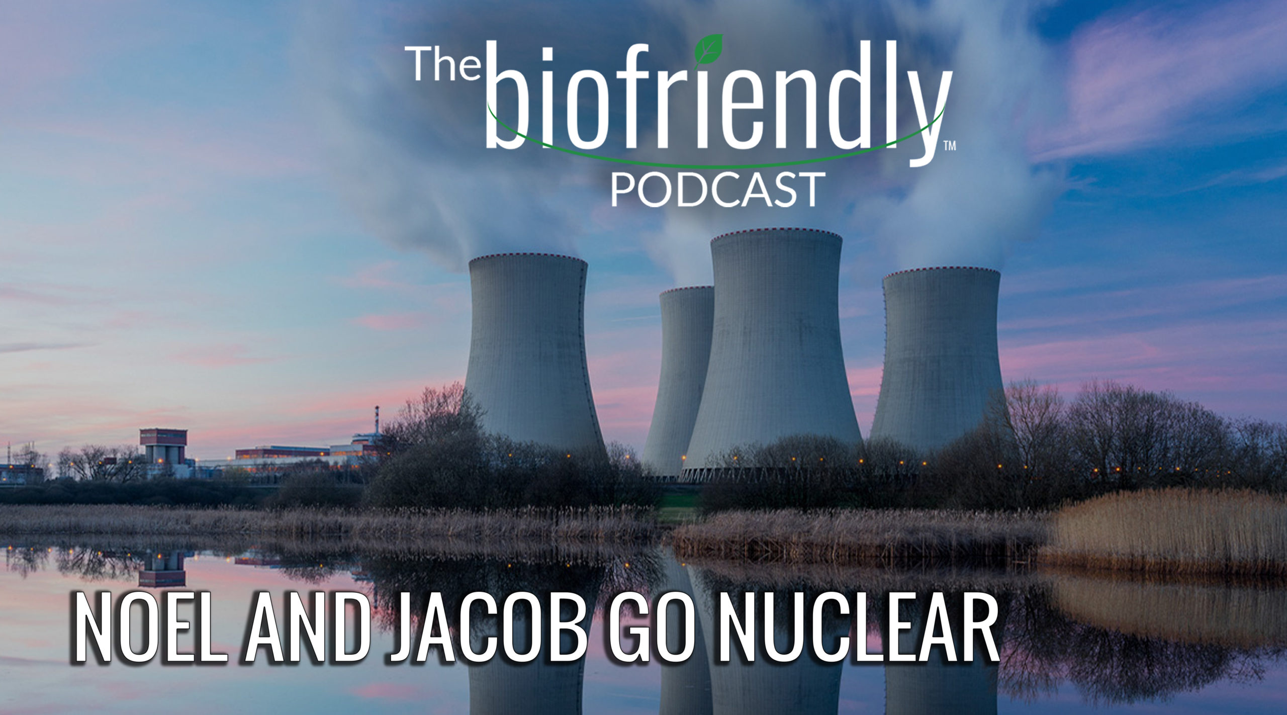 The Biofriendly Podcast - Episode 80 - Noel And Jacob Go Nuclear