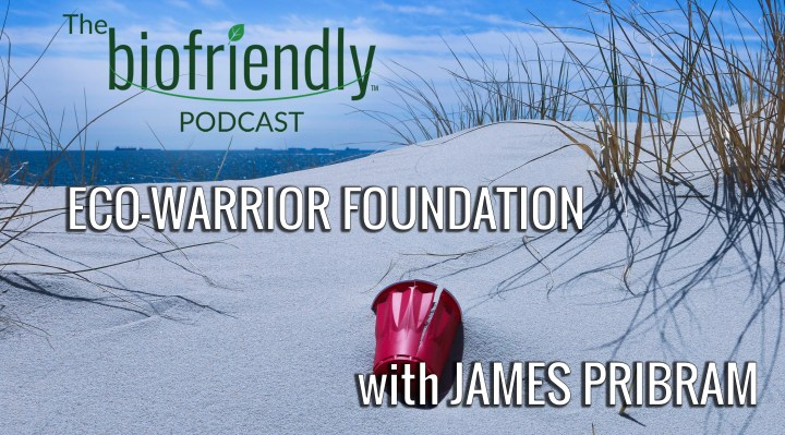 The Biofriendly Podcast - Episode 81 - ECO-Warrior Foundation with James Pribram
