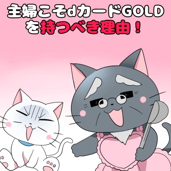 イラスト文字で 「主婦こそdカードGOLDを持つべき理由!」 と記載し、下に白猫と博士がいるイラスト(背景にdカードGOLD)