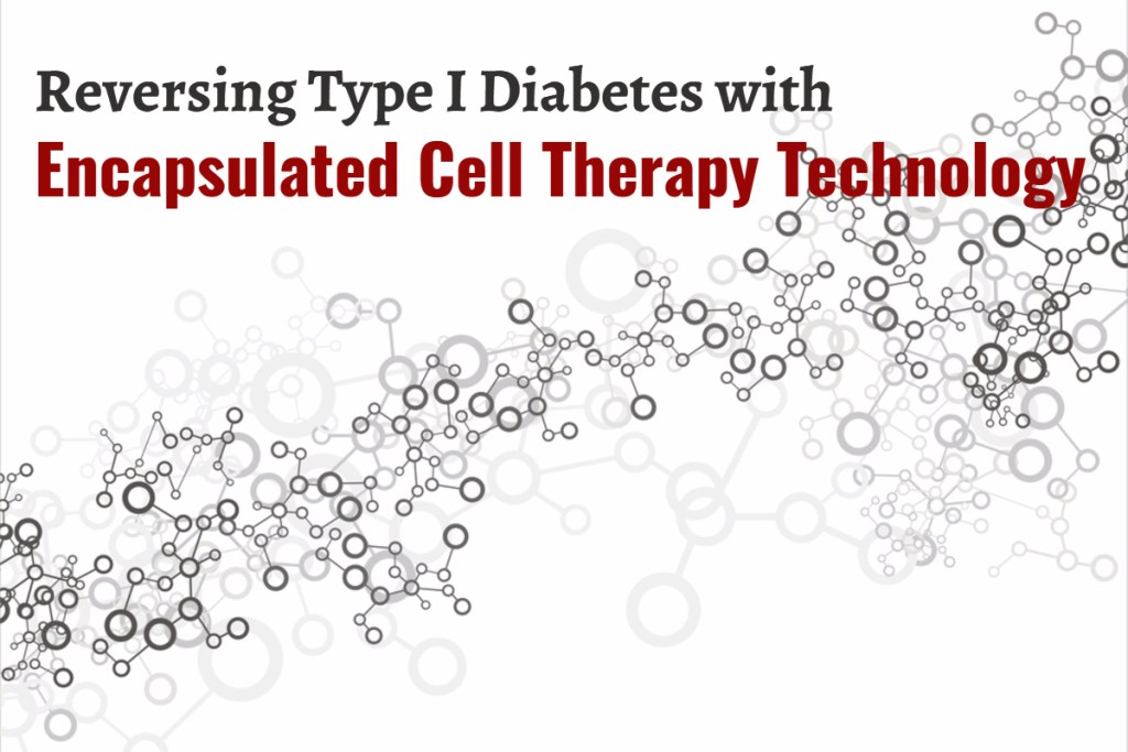 Reversing Type I Diabetes with Encapsulated Cell Therapy Technology