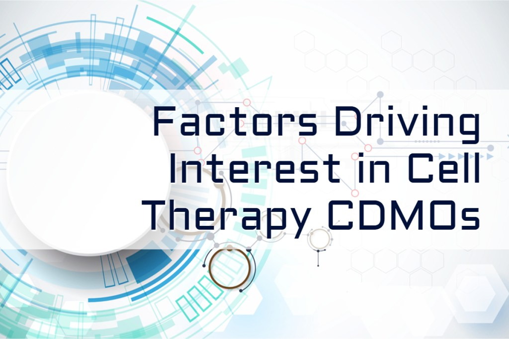 Cell Therapy Manufacturing | Factors Driving Interest in Cell Therapy CDMOs