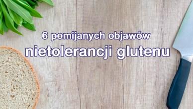 6 pomijanych objawów nietolerancji glutenu