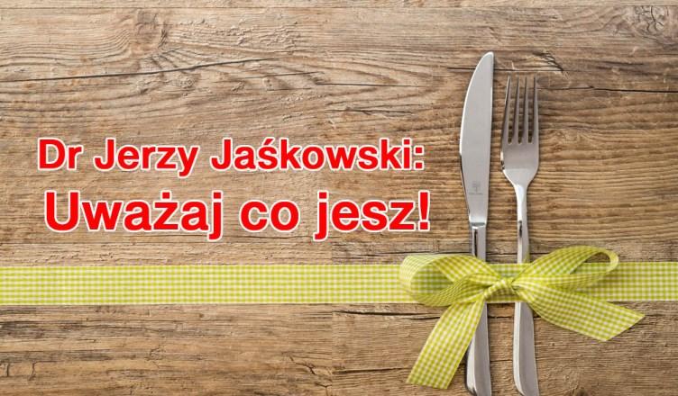 Dr Jerzy Jaśkowski: Uważaj co jesz!