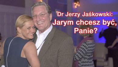 Dr Jerzy Jaśkowski: Jarym chcesz być, Panie?