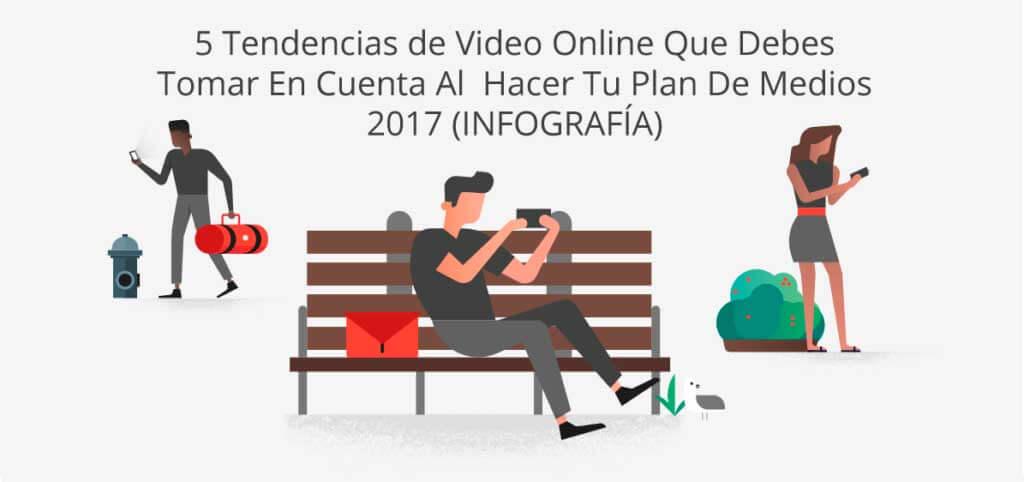 5 Tendencias De Video Online Que Debes Tomar En Cuenta Al Hacer Tu Plan De Medios 2017 Infografía