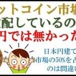 ビットコイン市場を支配しているのは日本円では無かった!?日本円建て取引が50%は間違っている!?【仮想通貨 BTC】