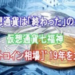仮想通貨は「終わった」のか?仮想通貨七福神が[ビットコイン相場]19年を大予想
