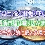 ビットコインETF取り下げ 仮想通貨市場は織り込み済みか  テクニカル的に底との見方も
