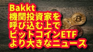 【暗号資産】Bakkt  機関投資家を 呼び込む上で ビットコインETF より大きなニュース