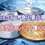 ビットコイン、急上昇の理由は「大型ファンドの1億ドル」【仮想通貨】
