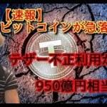 【速報】ビットコインが急落の理由 !! テザー社不正利用950億円