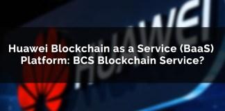 Huawei Blockchain-as-a-Service (BaaS) Platform: BCS Blockchain Service?