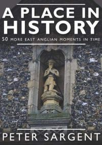 A Place In History: 50 More East Anglian Moments In Time