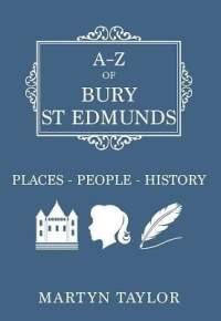 A-Z of Bury St Edmunds: Places People History