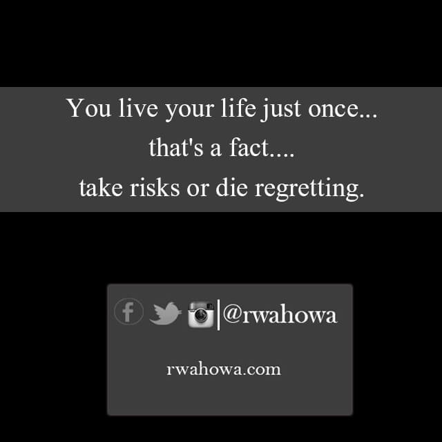 You live your life just once , that's a fact. Take risks or die regretting.