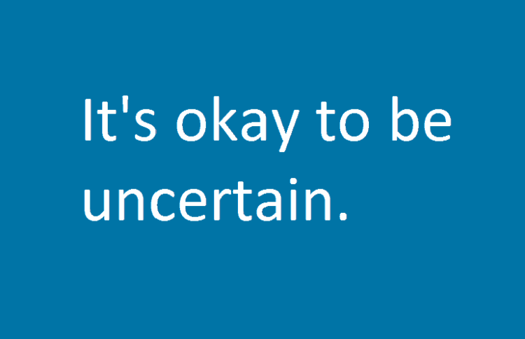 It's okay to be uncertain