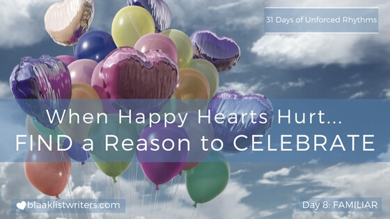 Day 8 - When Happy Hearts Hurt, FIND a Reason to Celebrate!