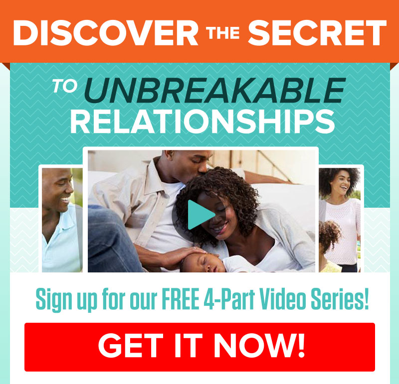 Discover the secret to Unbreakable Relationships! Signup for our FREE 4-Part Video Series! GET IT NOW!