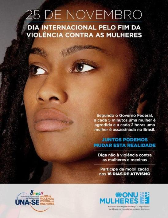 November 25th: International Day for the End of Violence Against Women According to the Federal Government, each five minutes a woman is assaulted and every two hours a woman is killed in Brazil. Together we can change this reality Say no to violence against women and girls Participate in the mobilization in 16 days of activism