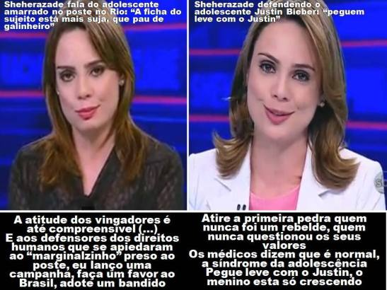 """Sheherazade on the teen in Rio (left) and pop star Justin Bieber (right) Sheherazade speaks of the teenager tied to the post in Rio: """"The boy's record is dirtier than a hen's perch. The attitude of the avengers is even understandable (...) And to the defenders of human rights that feel sorry for the 'little marginal/punk' pinned to the post, I'll launch a campaign, do Brazil a favor, adopt a bandit."""" Sheherazade defending the teen Justin Beiber: """"Take it easy on Justin. Whoever has never been a rebel, never questioned their values...cast the first stone. The doctors say it is normal. It is a syndrome of adolescence. Take it easy on Justin! The boy is only growing up."""""""