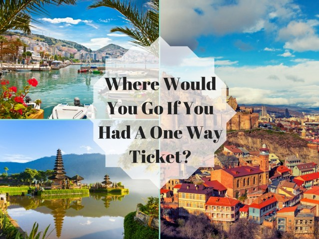 Where Would You Go If You Had A One Way Ticket