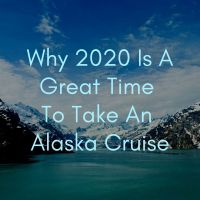 Why 2020 Is A Great Time to Take An Alaska Cruise