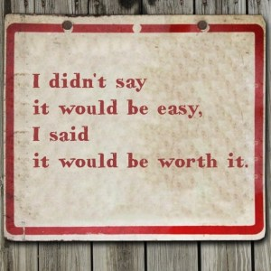 I didn't say it would be easy, i said it would be worth it