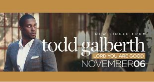 "TODD GALBERTH IMPACTS RADIO WITH  NEW SINGLE ""LORD YOU ARE GOOD"""