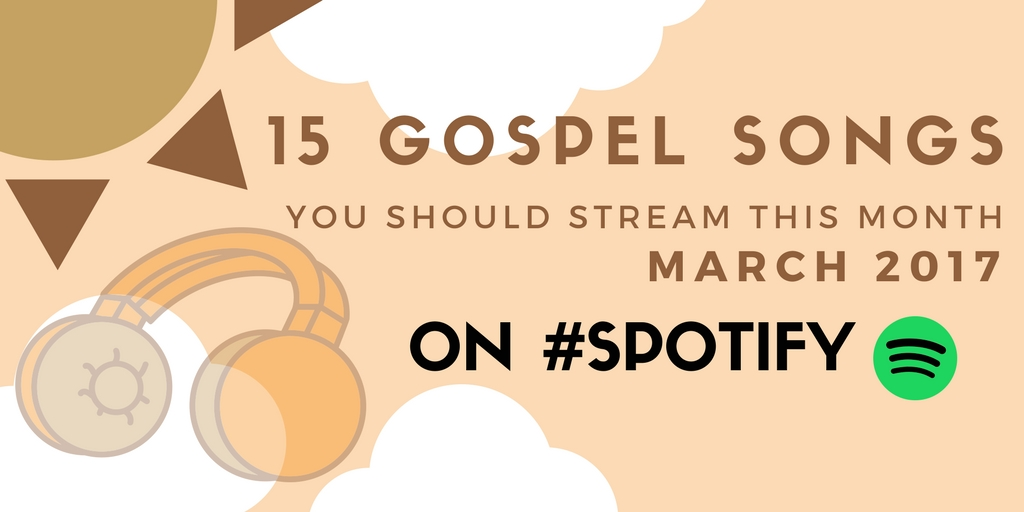 15 Gospel Songs You Should Stream This Month (March 2017) #Spotify