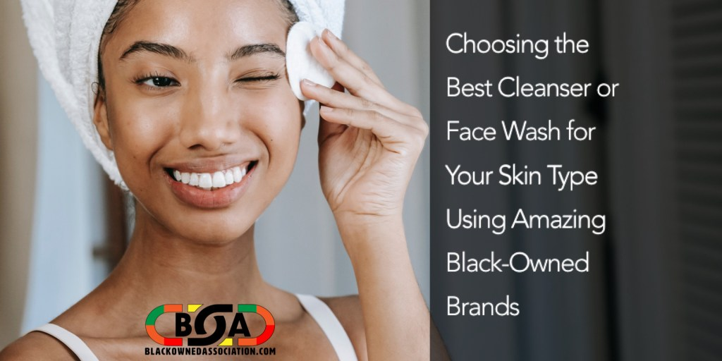 Choosing the Best Cleanser Or Fash Wash for Your Skin Type Using Amazing Black-Owned Brands